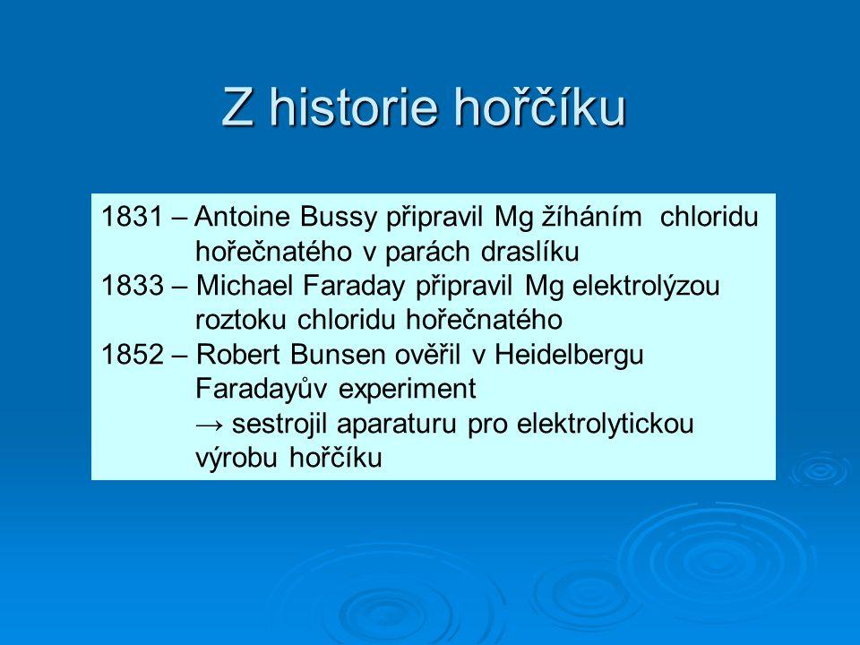 Z historie hořčíku 1831 – Antoine Bussy připravil Mg žíháním chloridu hořečnatého v parách draslíku 1833 – Michael Faraday připravil Mg elektrolýzou r