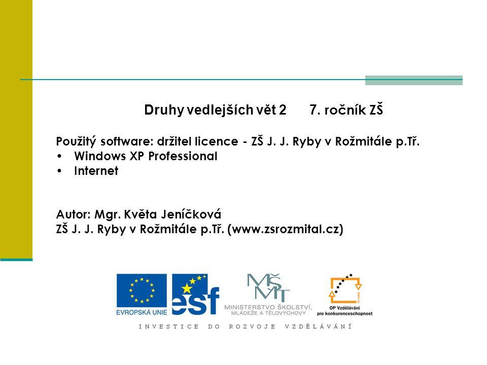 Druhy vedlejších vět 2 7. ročník ZŠ Použitý software: držitel licence - ZŠ J. J. Ryby v Rožmitále p.Tř. Windows XP Professional Internet Autor: Mgr. K