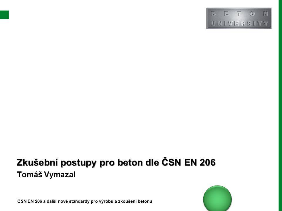 Zkušební postupy pro beton dle ČSN EN 206 Tomáš Vymazal ČSN EN 206 a další nové standardy pro výrobu a zkoušení betonu