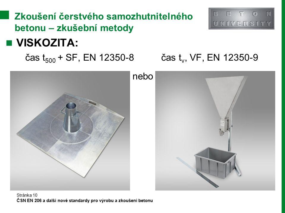 Zkoušení čerstvého samozhutnitelného betonu – zkušební metody VISKOZITA: čas t 500 + SF, EN 12350-8 čas t v, VF, EN 12350-9 Stránka 10 ČSN EN 206 a da