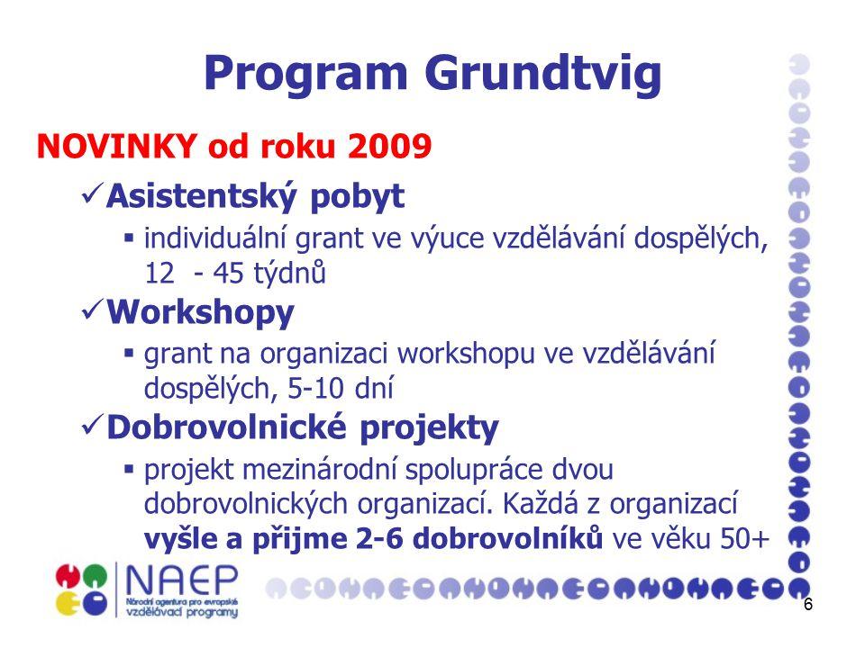 6 Program Grundtvig NOVINKY od roku 2009 Asistentský pobyt  individuální grant ve výuce vzdělávání dospělých, 12 - 45 týdnů Workshopy  grant na organizaci workshopu ve vzdělávání dospělých, 5-10 dní Dobrovolnické projekty  projekt mezinárodní spolupráce dvou dobrovolnických organizací.