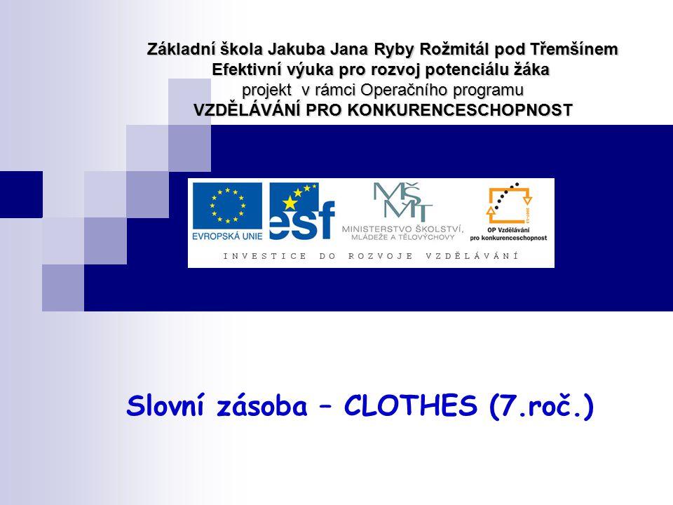 Slovní zásoba – CLOTHES (7.roč.) Základní škola Jakuba Jana Ryby Rožmitál pod Třemšínem Efektivní výuka pro rozvoj potenciálu žáka projekt v rámci Ope