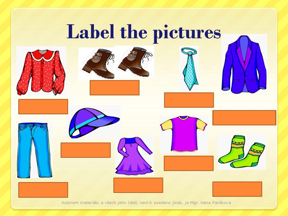 socks a dress a jacket jeans a T-shirt boots a tie a blouse Label the pictures a cap Autorem materiálu a všech jeho částí, není-li uvedeno jinak, je Mgr.