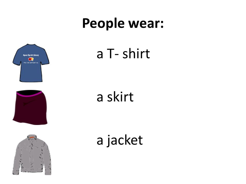 People wear: a T- shirt a skirt a jacket