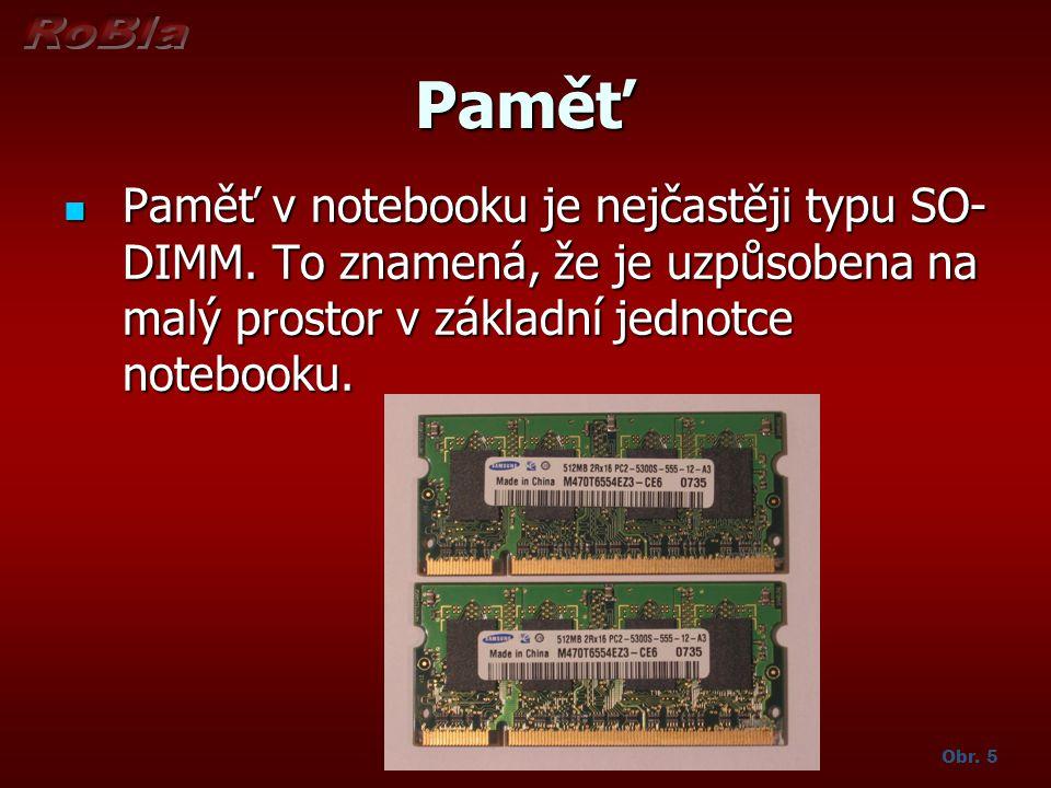 Paměť Paměť v notebooku je nejčastěji typu SO- DIMM. To znamená, že je uzpůsobena na malý prostor v základní jednotce notebooku. Paměť v notebooku je