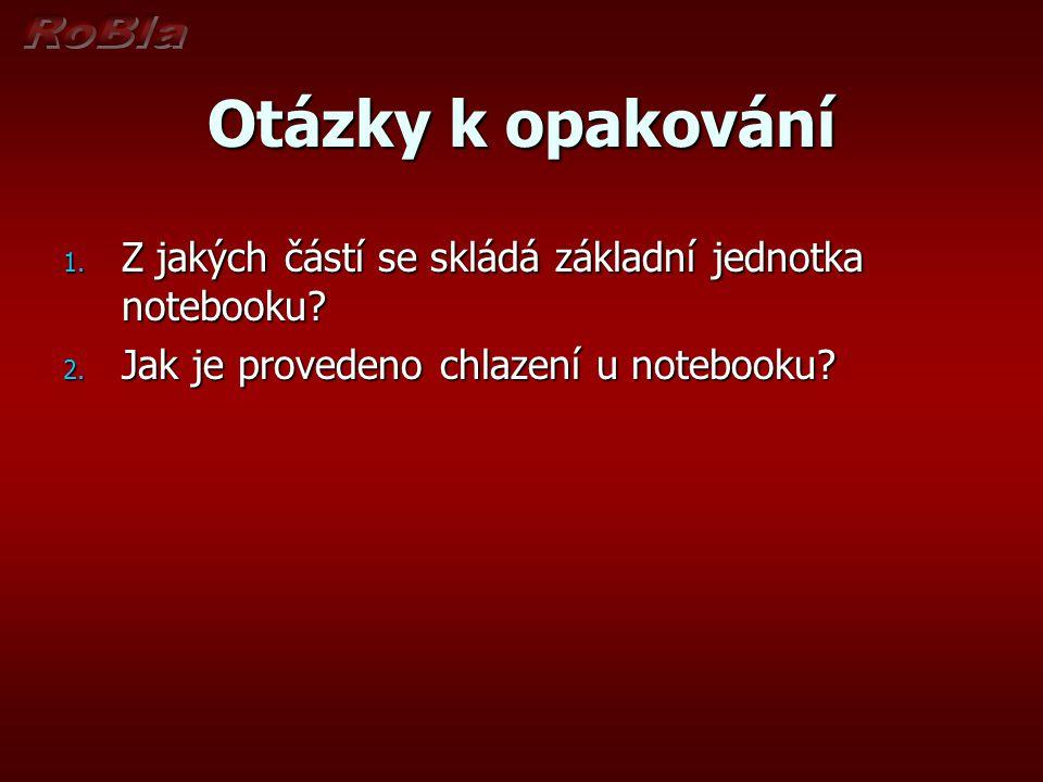 Otázky k opakování 1. Z jakých částí se skládá základní jednotka notebooku? 2. Jak je provedeno chlazení u notebooku?
