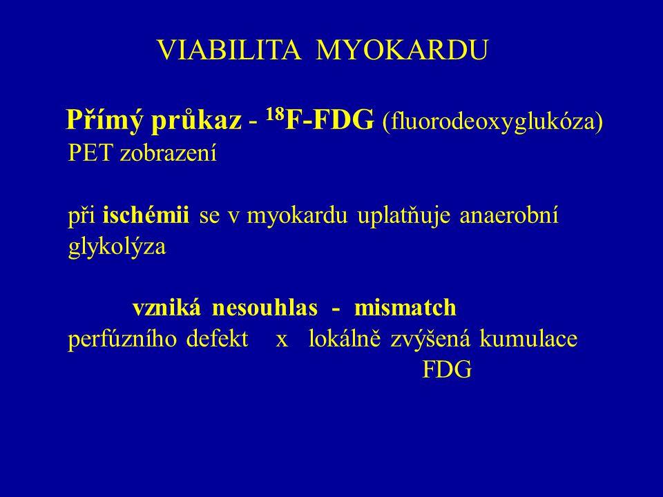 VIABILITA MYOKARDU Přímý průkaz - 18 F-FDG (fluorodeoxyglukóza) PET zobrazení při ischémii se v myokardu uplatňuje anaerobní glykolýza vzniká nesouhla