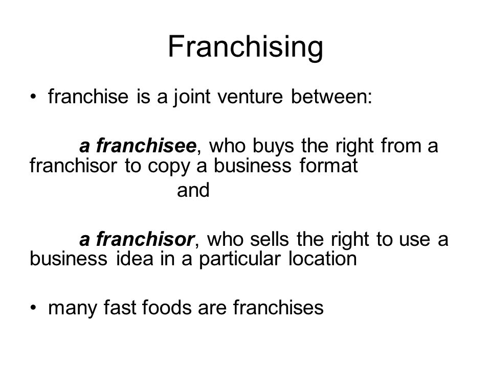 Franchising franchise is a joint venture between: a franchisee, who buys the right from a franchisor to copy a business format and a franchisor, who s