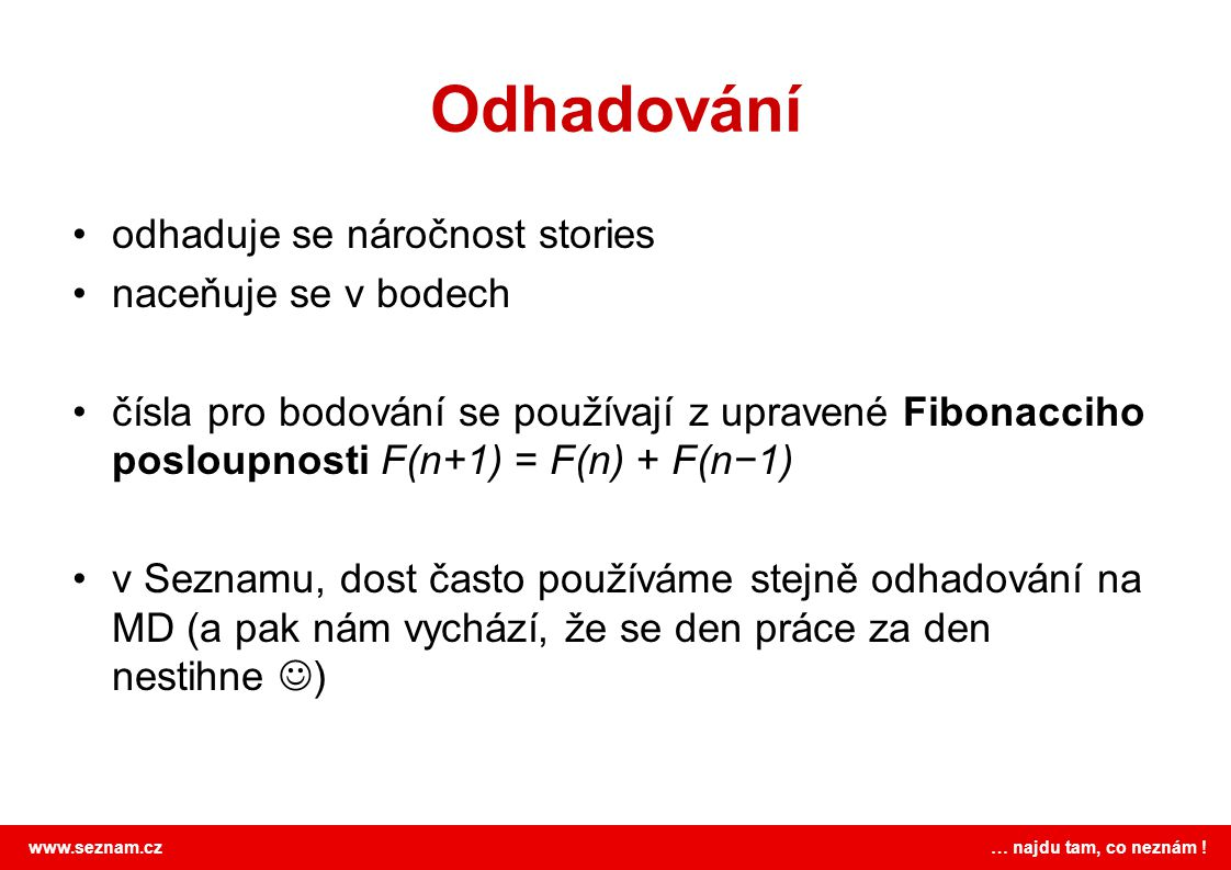 www.seznam.cz … najdu tam, co neznám ! Odhadování odhaduje se náročnost stories naceňuje se v bodech čísla pro bodování se používají z upravené Fibona