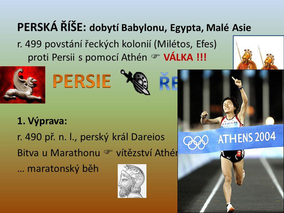 PERSKÁ ŘÍŠE: dobytí Babylonu, Egypta, Malé Asie r. 499 povstání řeckých kolonií (Milétos, Efes) proti Persii s pomocí Athén  VÁLKA !!! 1.Výprava: r.