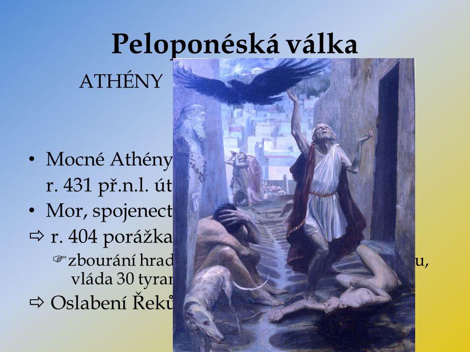 Peloponéská válka ATHÉNYSPARTA Mocné Athény  žárlivost ostatních Řeků r. 431 př.n.l. útok Sparťanů na Athény Mor, spojenectví Sparta + Peršané  r. 4