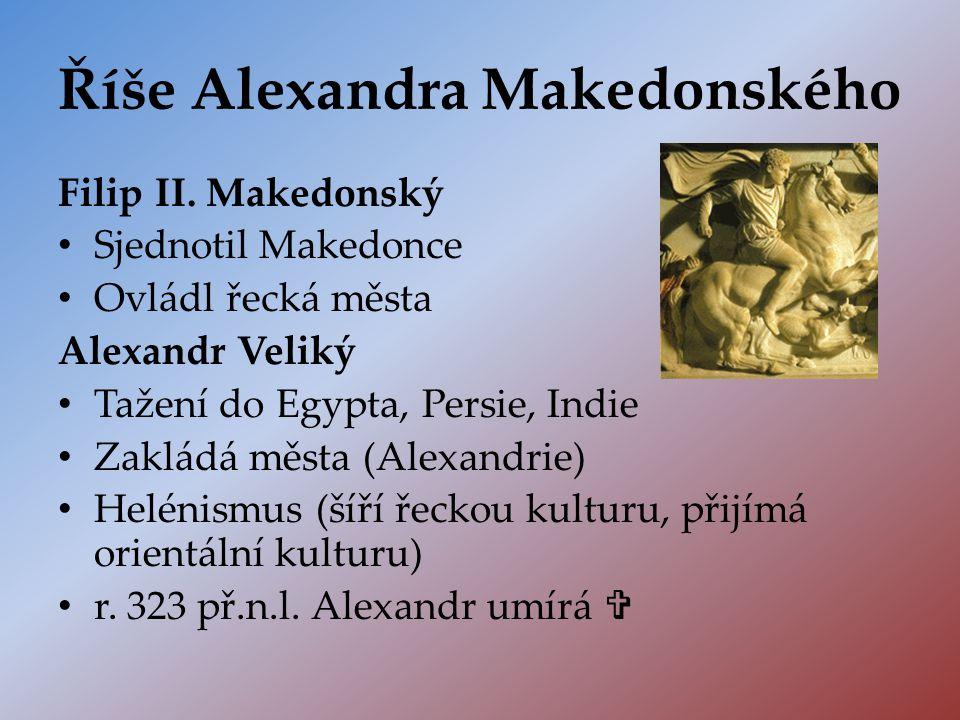 Říše Alexandra Makedonského Filip II. Makedonský Sjednotil Makedonce Ovládl řecká města Alexandr Veliký Tažení do Egypta, Persie, Indie Zakládá města