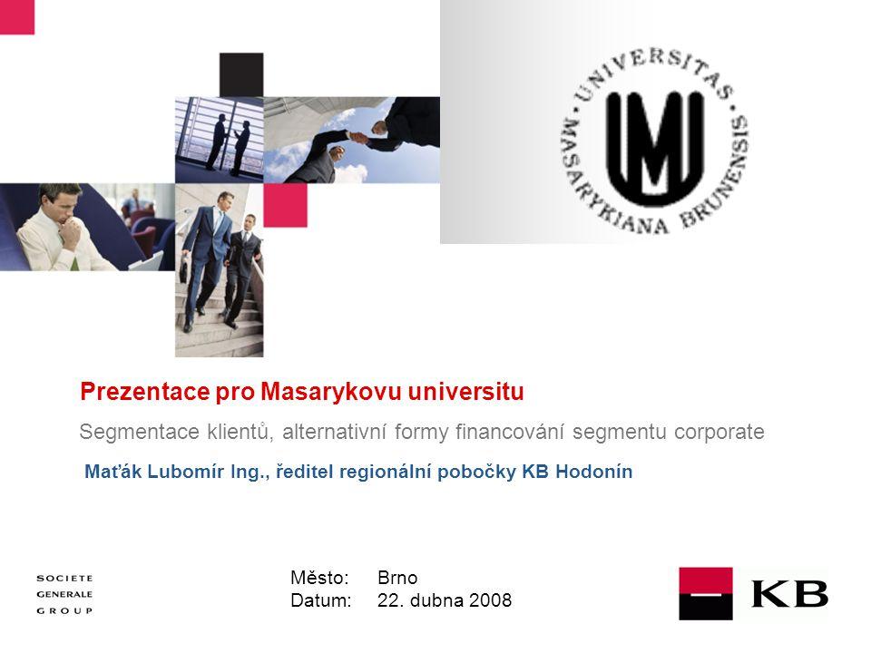 JJ Mois Année Prezentace pro Masarykovu universitu Segmentace klientů, alternativní formy financování segmentu corporate Maťák Lubomír Ing., ředitel regionální pobočky KB Hodonín Město: Brno Datum: 22.
