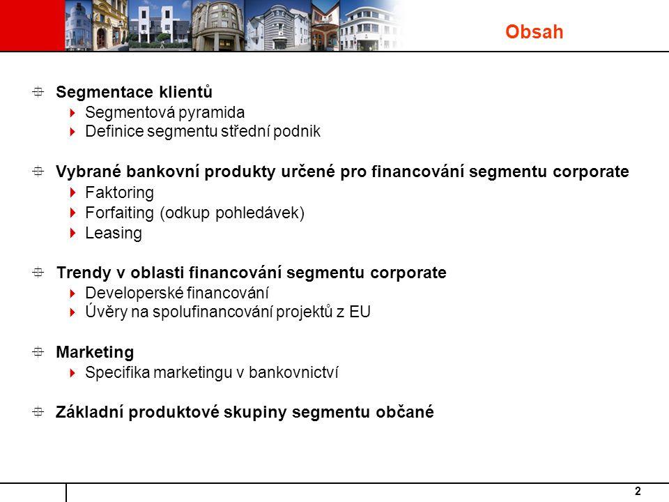 2  Segmentace klientů  Segmentová pyramida  Definice segmentu střední podnik  Vybrané bankovní produkty určené pro financování segmentu corporate  Faktoring  Forfaiting (odkup pohledávek)  Leasing  Trendy v oblasti financování segmentu corporate  Developerské financování  Úvěry na spolufinancování projektů z EU  Marketing  Specifika marketingu v bankovnictví  Základní produktové skupiny segmentu občané Obsah