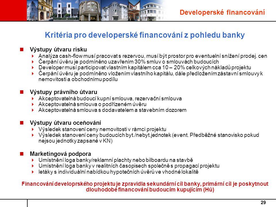 29 Kritéria pro developerské financování z pohledu banky Výstupy útvaru risku  Analýza cash-flow musí pracovat s rezervou, musí být prostor pro eventuelní snížení prodej.