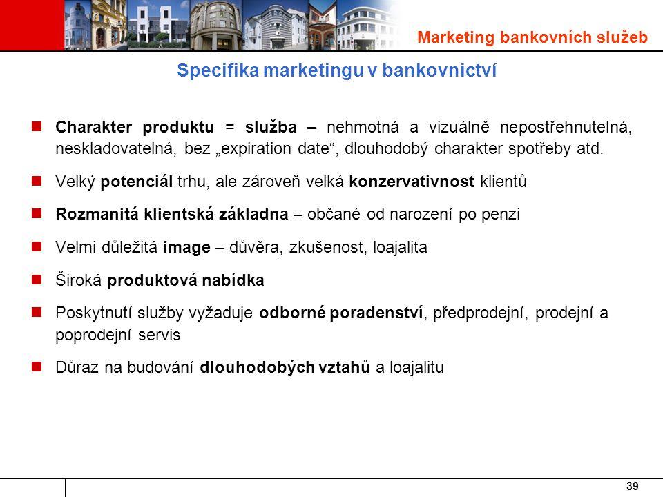 """39 Specifika marketingu v bankovnictví Charakter produktu = služba – nehmotná a vizuálně nepostřehnutelná, neskladovatelná, bez """"expiration date , dlouhodobý charakter spotřeby atd."""