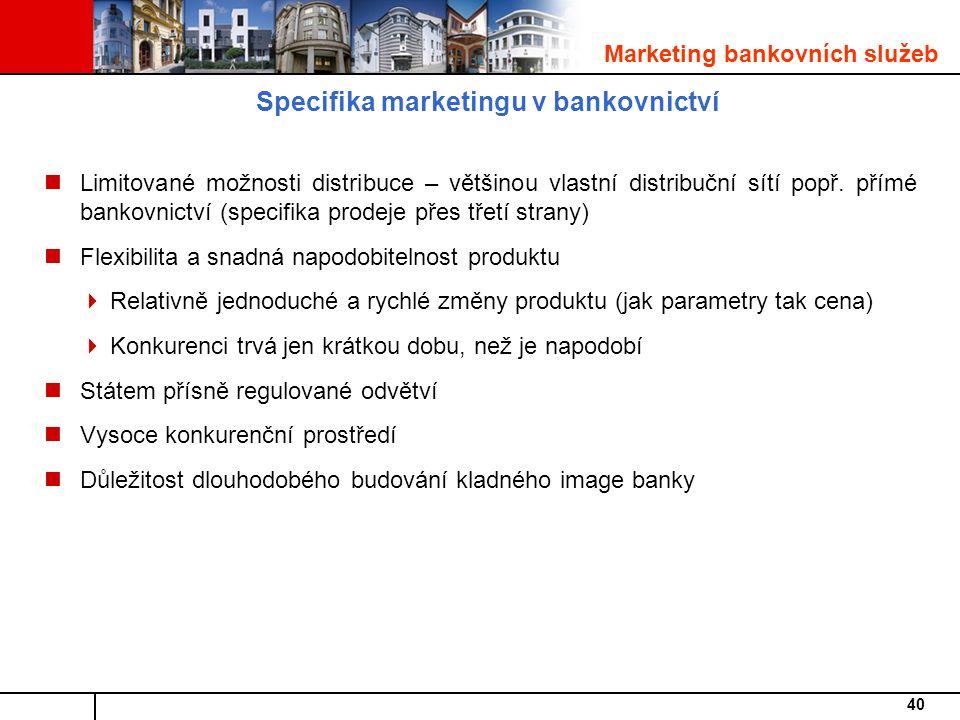 40 Specifika marketingu v bankovnictví Limitované možnosti distribuce – většinou vlastní distribuční sítí popř.