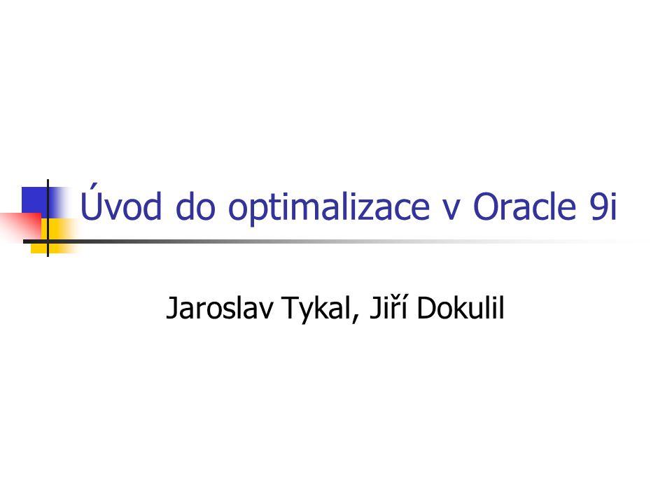 Úvod do optimalizace v Oracle 9i Jaroslav Tykal, Jiří Dokulil