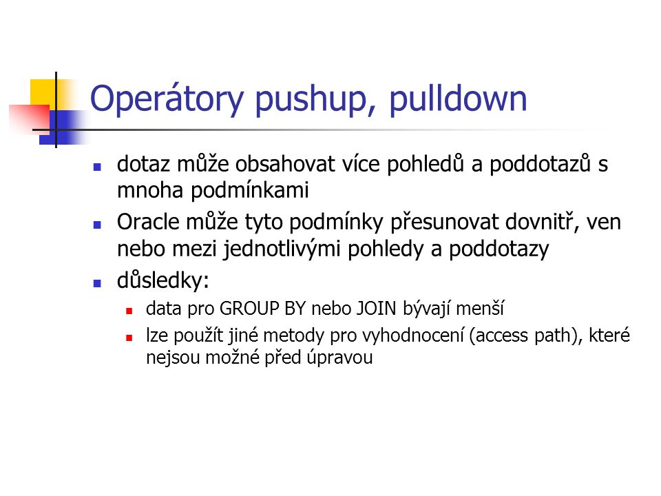 Operátory pushup, pulldown Příklad pushdown Zadáno CREATE VIEW EMP_AGG AS SELECT DEPTNO, AVG(SAL) AVG_SAL FROM EMP GROUP BY DEPTNO Dotaz SELECT DEPTNO, AVG_SAL FROM EMP_AGG WHERE DEPTNO = 10 Po transformaci SELECT DEPTNO, AVG(SAL) FROM EMP WHERE DEPTNO = 10 GROUP BY DEPTNO