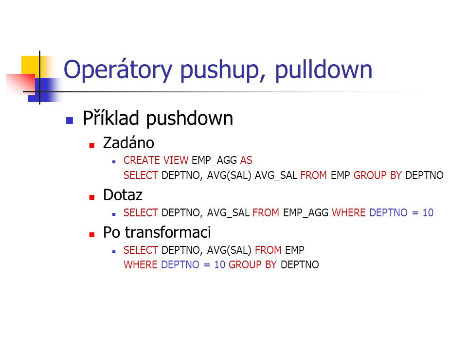 Operátory pushup, pulldown Příklad pushdown Zadáno CREATE VIEW EMP_AGG AS SELECT DEPTNO, AVG(SAL) AVG_SAL FROM EMP GROUP BY DEPTNO Dotaz SELECT DEPTNO