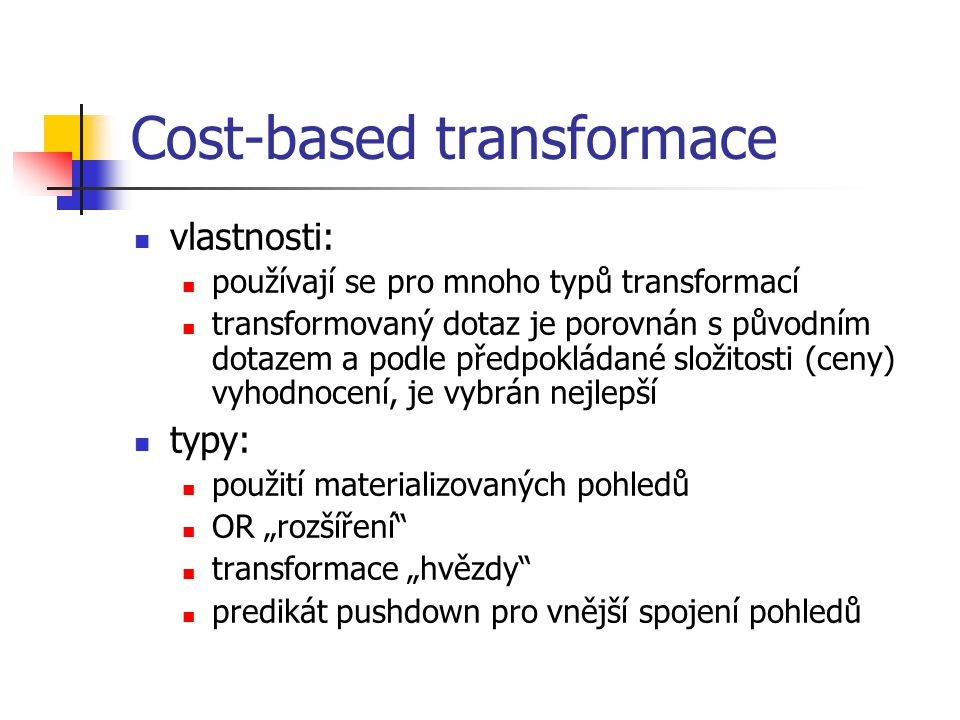 Cost-based transformace vlastnosti: používají se pro mnoho typů transformací transformovaný dotaz je porovnán s původním dotazem a podle předpokládané