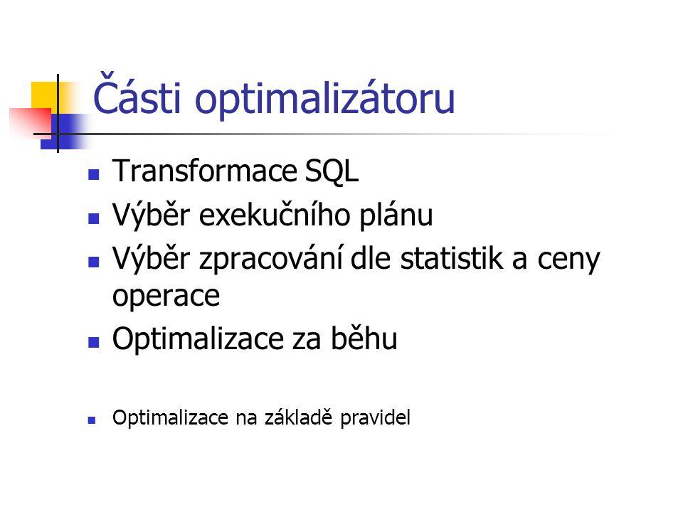 Části optimalizátoru Transformace SQL Výběr exekučního plánu Výběr zpracování dle statistik a ceny operace Optimalizace za běhu Optimalizace na základ