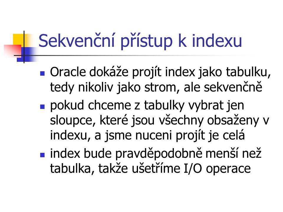 Sekvenční přístup k indexu Oracle dokáže projít index jako tabulku, tedy nikoliv jako strom, ale sekvenčně pokud chceme z tabulky vybrat jen sloupce,