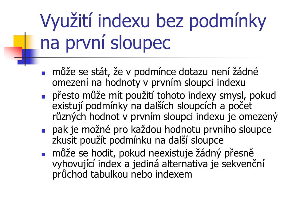 Využití indexu bez podmínky na první sloupec může se stát, že v podmínce dotazu není žádné omezení na hodnoty v prvním sloupci indexu přesto může mít