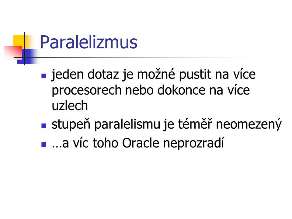 Paralelizmus jeden dotaz je možné pustit na více procesorech nebo dokonce na více uzlech stupeň paralelismu je téměř neomezený …a víc toho Oracle nepr