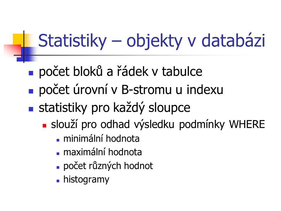 Statistiky – objekty v databázi počet bloků a řádek v tabulce počet úrovní v B-stromu u indexu statistiky pro každý sloupce slouží pro odhad výsledku