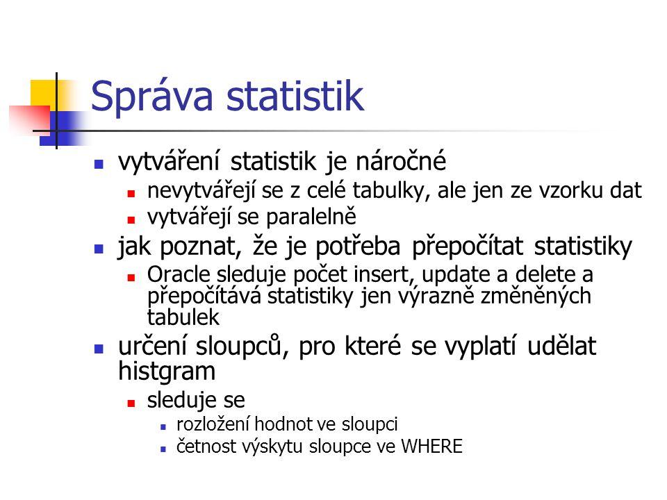 Správa statistik vytváření statistik je náročné nevytvářejí se z celé tabulky, ale jen ze vzorku dat vytvářejí se paralelně jak poznat, že je potřeba