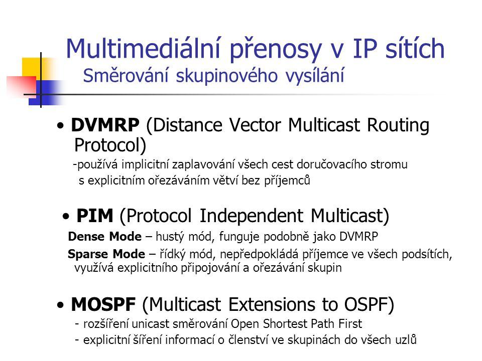 DVMRP (Distance Vector Multicast Routing Protocol) -používá implicitní zaplavování všech cest doručovacího stromu s explicitním ořezáváním větví bez příjemců PIM (Protocol Independent Multicast) Dense Mode – hustý mód, funguje podobně jako DVMRP Sparse Mode – řídký mód, nepředpokládá příjemce ve všech podsítích, využívá explicitního připojování a ořezávání skupin MOSPF (Multicast Extensions to OSPF) - rozšíření unicast směrování Open Shortest Path First - explicitní šíření informací o členství ve skupinách do všech uzlů Multimediální přenosy v IP sítích Směrování skupinového vysílání