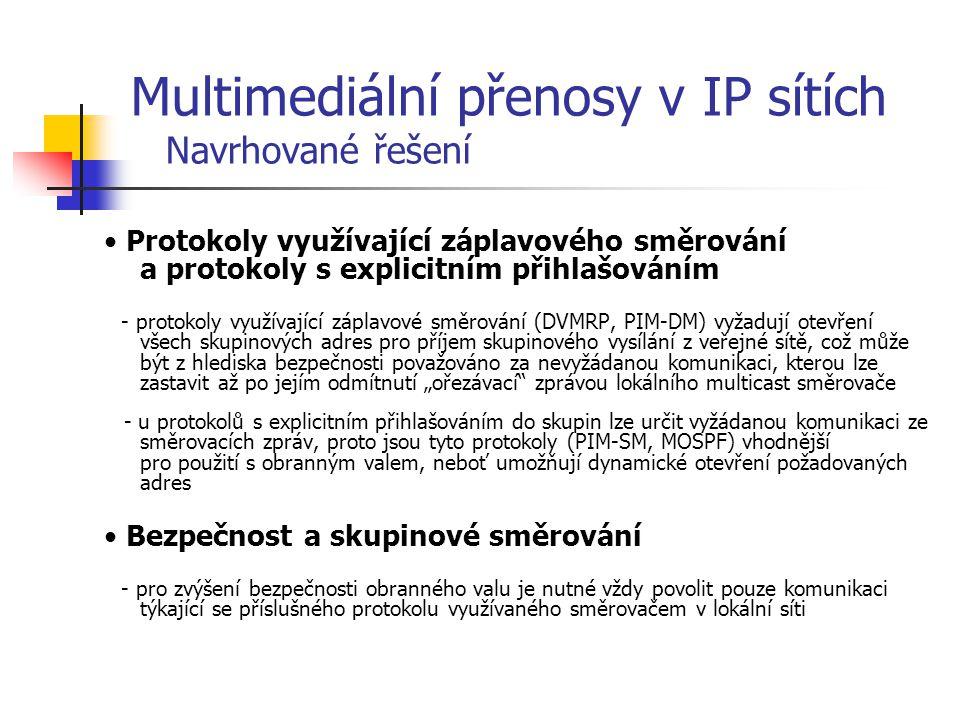 Dosažené výsledky: Vytvoření komplexního návrhu úpravy obranného valu z hlediska skupinového vysílání Návrh zahrnuje úpravy nutné pro implementaci všech nejpoužívanějších směrovacích protokolů: DVMRP, PIM-SM, PIM-DM, MOSPF Návrh řeší problémy spojené s překladem adres a uplatňováním bezpečnostních pravidel obranného valu V návrhu je též řešena otázka propagace informací o multimediálních relacích pomocí protokolu SAP a jeho interakce s obranným valem Multimediální přenosy v IP sítích Závěr