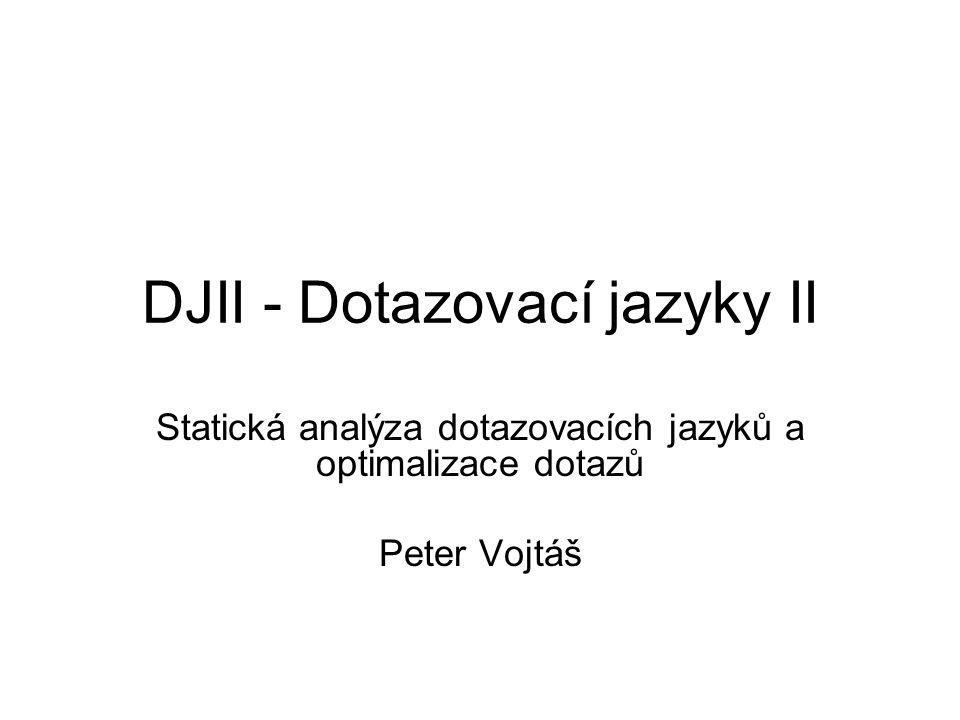DJII - Dotazovací jazyky II Statická analýza dotazovacích jazyků a optimalizace dotazů Peter Vojtáš