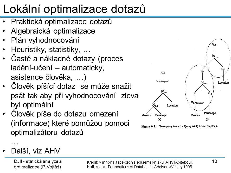 DJII - statická analýza a optimalizace (P. Vojtáš) 13 Praktická optimalizace dotazů Algebraická optimalizace Plán vyhodnocování Heuristiky, statistiky