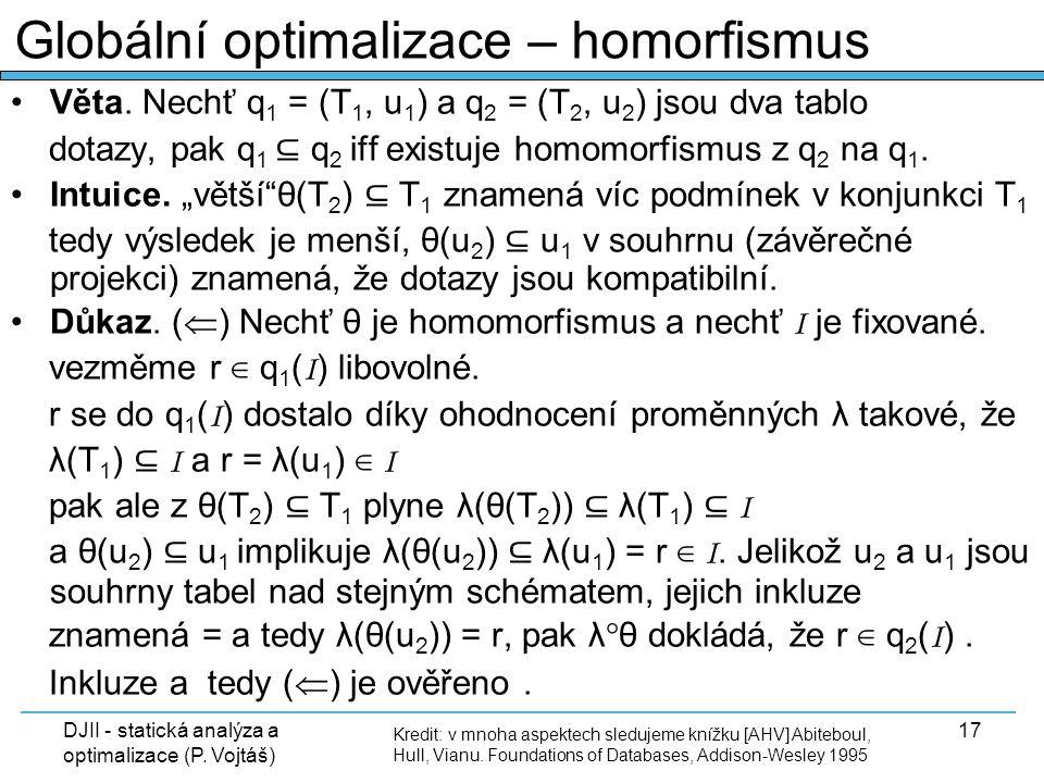 DJII - statická analýza a optimalizace (P. Vojtáš) 17 Věta. Nechť q 1 = (T 1, u 1 ) a q 2 = (T 2, u 2 ) jsou dva tablo dotazy, pak q 1 ⊆ q 2 iff exist