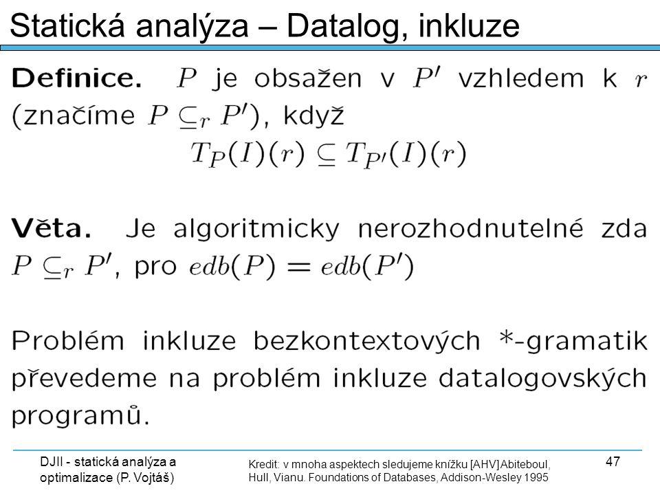 DJII - statická analýza a optimalizace (P. Vojtáš) 47 Kredit: v mnoha aspektech sledujeme knížku [AHV] Abiteboul, Hull, Vianu. Foundations of Database