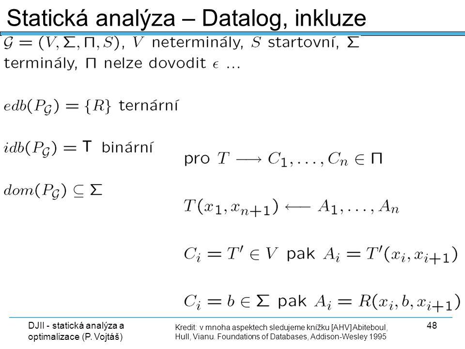 DJII - statická analýza a optimalizace (P. Vojtáš) 48 Kredit: v mnoha aspektech sledujeme knížku [AHV] Abiteboul, Hull, Vianu. Foundations of Database