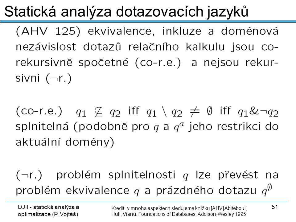DJII - statická analýza a optimalizace (P. Vojtáš) 51 Kredit: v mnoha aspektech sledujeme knížku [AHV] Abiteboul, Hull, Vianu. Foundations of Database