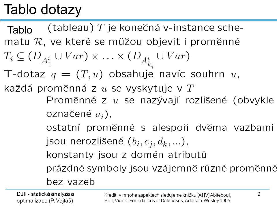 DJII - statická analýza a optimalizace (P. Vojtáš) 9 Tablo dotazy Kredit: v mnoha aspektech sledujeme knížku [AHV] Abiteboul, Hull, Vianu. Foundations