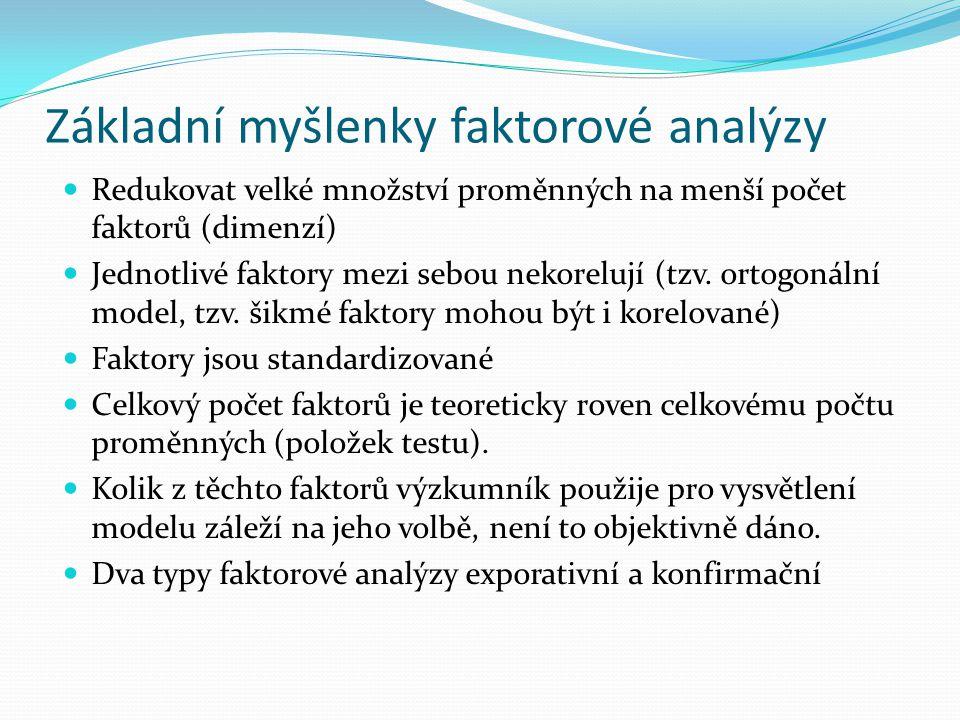 Základní myšlenky faktorové analýzy Redukovat velké množství proměnných na menší počet faktorů (dimenzí) Jednotlivé faktory mezi sebou nekorelují (tzv.