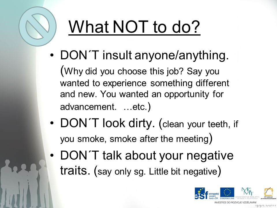 What NOT to do? DON´T insult anyone/anything. ( Why did you choose this job? Say you wanted to experience something different and new. You wanted an o