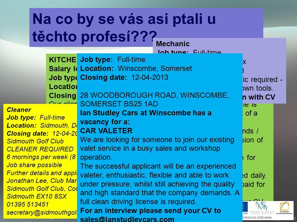Přelož: ---proč chceš toto pracovní místo ---kolik máš let ---proč chceš pracovat v cizině ---jaké máš zkušenosti ---své kladné stránky povahy ---jaké jsou tvé negativa ---jaký plat si přestavuješ Job type: Full-time Location: Winscombe, Somerset Closing date: 12-03-2013 28 WOODBOROUGH ROAD, WINSCOMBE, SOMERSET BS25 1AD Ian Studley Cars at Winscombe has a vacancy for a: CAR VALETER We are looking for someone to join our existing valet service in a busy sales and workshop operation.