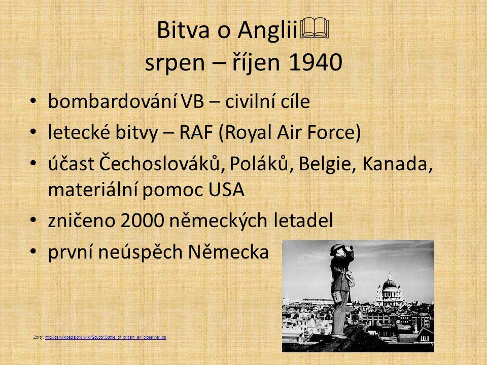 Bitva o Anglii  srpen – říjen 1940 bombardování VB – civilní cíle letecké bitvy – RAF (Royal Air Force) účast Čechoslováků, Poláků, Belgie, Kanada, m
