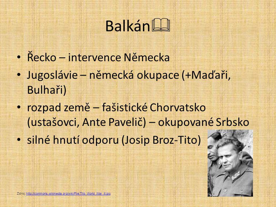 Balkán  Řecko – intervence Německa Jugoslávie – německá okupace (+Maďaři, Bulhaři) rozpad země – fašistické Chorvatsko (ustašovci, Ante Pavelič) – ok