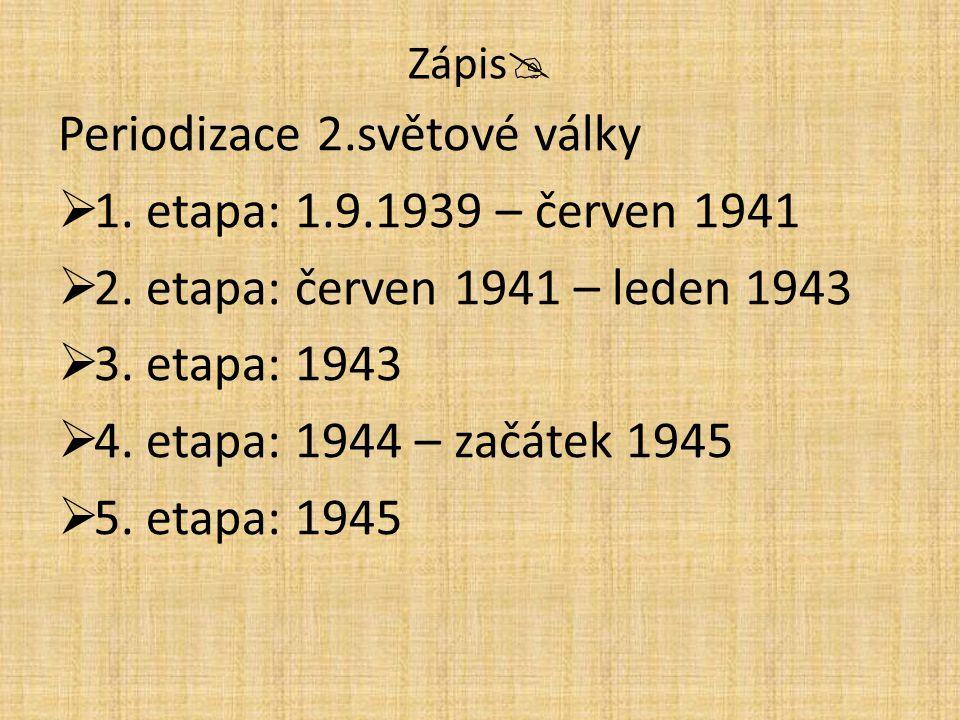 Zápis  Periodizace 2.světové války  1. etapa: 1.9.1939 – červen 1941  2. etapa: červen 1941 – leden 1943  3. etapa: 1943  4. etapa: 1944 – začáte