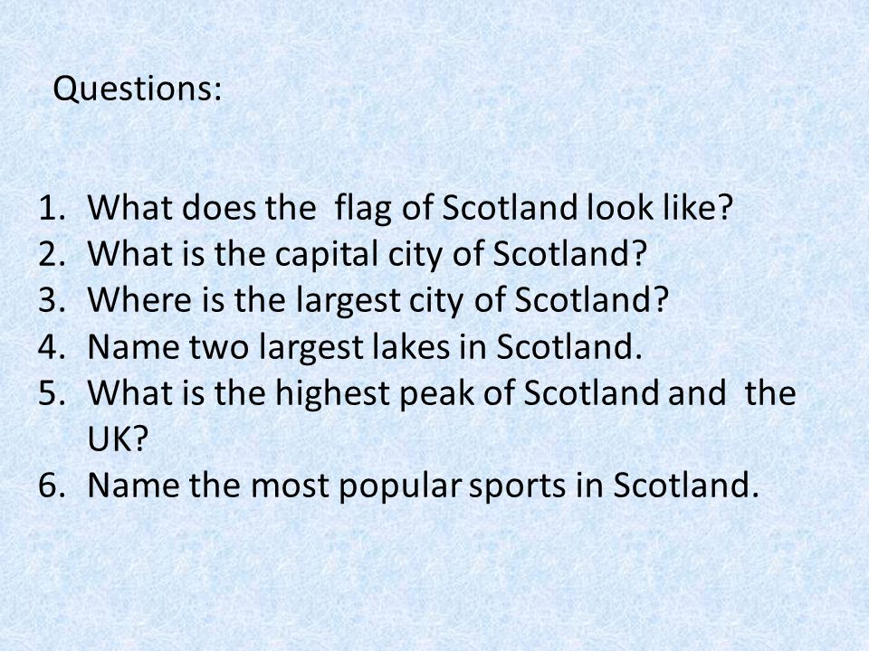 Questions: 1.What does the flag of Scotland look like? 2.What is the capital city of Scotland? 3.Where is the largest city of Scotland? 4.Name two lar