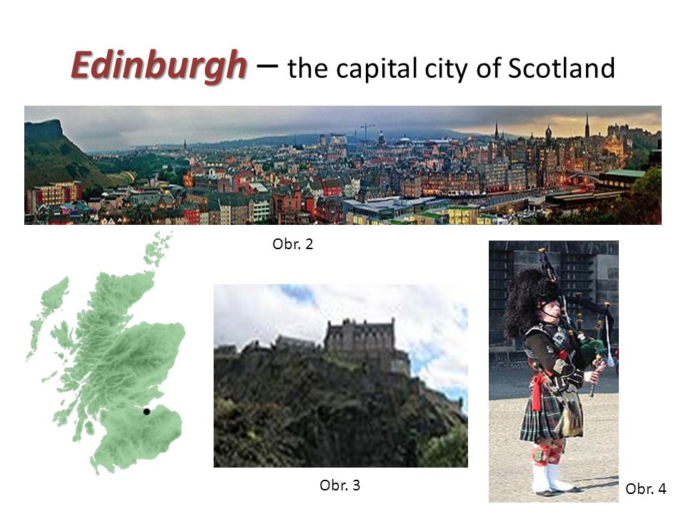 Edinburgh Edinburgh – the capital city of Scotland Obr. 2 Obr. 3 Obr. 4