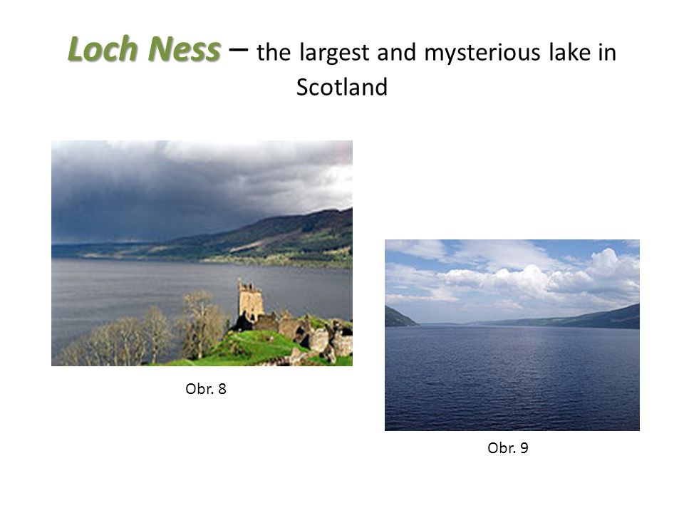 Loch Ness Loch Ness – the largest and mysterious lake in Scotland Obr. 8 Obr. 9