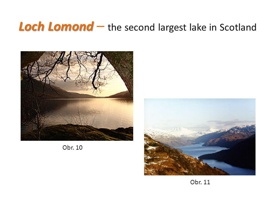 Loch Lomond Loch Lomond – the second largest lake in Scotland Obr. 10 Obr. 11